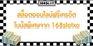 สล็อตออนไลน์ฟรีเครดิต โบนัสพิเศษจาก 168slotxo